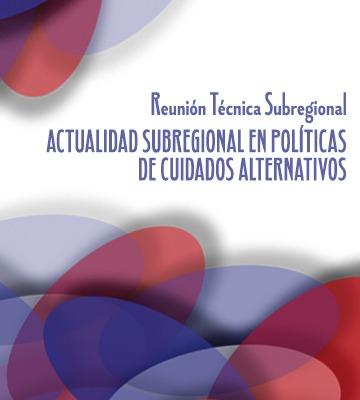 Relatoría: Reunión Técnica Subregional «Actualidad subregional en políticas de Cuidados Alternativos».