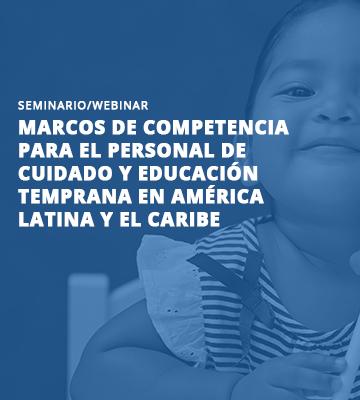 Seminario virtual: «Marcos de competencia para el personal de cuidado y educación temprana en América Latina y el Caribe»